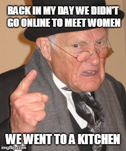 Online dating sucks! | BACK IN MY DAY WE DIDN'T GO ONLINE TO MEET WOMEN WE WENT TO A KITCHEN | image tagged in back in my day,online dating | made w/ Imgflip meme maker