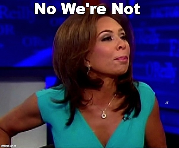 judge jeanine | No We're Not | image tagged in judge jeanine | made w/ Imgflip meme maker