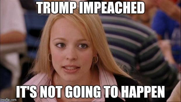 Its Not Going To Happen Meme | TRUMP IMPEACHED IT'S NOT GOING TO HAPPEN | image tagged in memes,its not going to happen | made w/ Imgflip meme maker