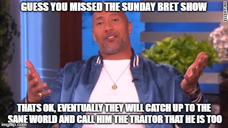 GUESS YOU MISSED THE SUNDAY BRET SHOW THATS OK, EVENTUALLY THEY WILL CATCH UP TO THE SANE WORLD AND CALL HIM THE TRAITOR THAT HE IS TOO | made w/ Imgflip meme maker
