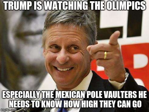 Gary Johnson |  TRUMP IS WATCHING THE OLIMPICS; ESPECIALLY THE MEXICAN POLE VAULTERS HE NEEDS TO KNOW HOW HIGH THEY CAN GO | image tagged in gary johnson | made w/ Imgflip meme maker