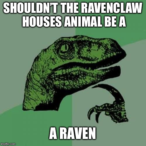 Philosoraptor Meme | SHOULDN'T THE RAVENCLAW HOUSES ANIMAL BE A A RAVEN | image tagged in memes,philosoraptor | made w/ Imgflip meme maker