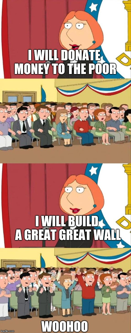 Lois Griffin Family Guy | I WILL DONATE MONEY TO THE POOR WOOHOO I WILL BUILD A GREAT GREAT WALL | image tagged in lois griffin family guy | made w/ Imgflip meme maker