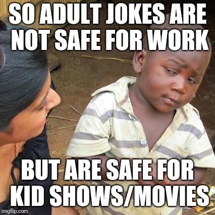 Kids shows and their adult jokes | SO ADULT JOKES ARE NOT SAFE FOR WORK BUT ARE SAFE FOR KID SHOWS/MOVIES | image tagged in memes,third world skeptical kid,adult humor | made w/ Imgflip meme maker