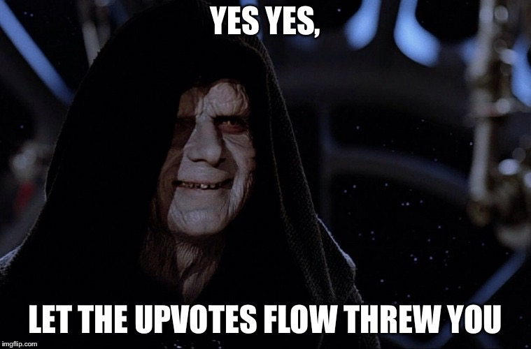 yes yes let the hate flow through you | YES YES, LET THE UPVOTES FLOW THREW YOU | image tagged in yes yes let the hate flow through you | made w/ Imgflip meme maker