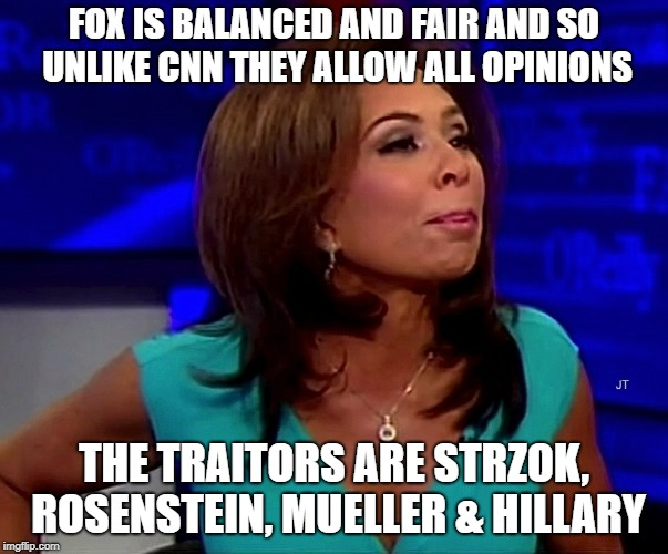 judge jeanine | FOX IS BALANCED AND FAIR AND SO UNLIKE CNN THEY ALLOW ALL OPINIONS THE TRAITORS ARE STRZOK, ROSENSTEIN, MUELLER & HILLARY | image tagged in judge jeanine | made w/ Imgflip meme maker