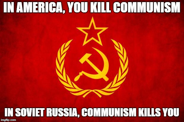 In Soviet Russia | IN AMERICA, YOU KILL COMMUNISM IN SOVIET RUSSIA, COMMUNISM KILLS YOU | image tagged in in soviet russia | made w/ Imgflip meme maker
