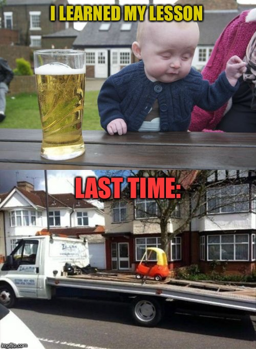 Taxi for you! | I LEARNED MY LESSON LAST TIME: | image tagged in baby,drunk,memes,funny,tow truck | made w/ Imgflip meme maker
