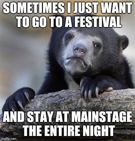Confession Bear Meme | SOMETIMES I JUST WANT TO GO TO A FESTIVAL AND STAY AT MAINSTAGE THE ENTIRE NIGHT | image tagged in memes,confession bear | made w/ Imgflip meme maker