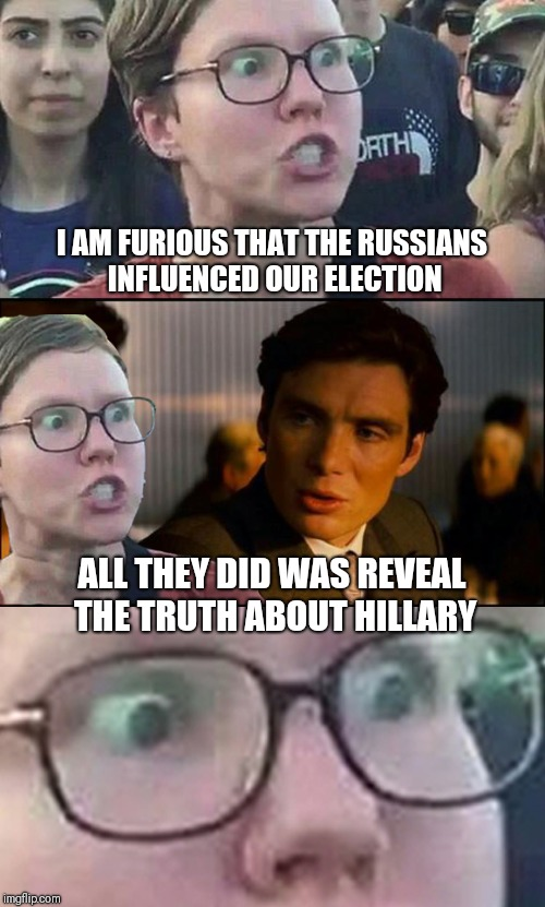 Inception Liberal | I AM FURIOUS THAT THE RUSSIANS INFLUENCED OUR ELECTION ALL THEY DID WAS REVEAL THE TRUTH ABOUT HILLARY | image tagged in inception liberal | made w/ Imgflip meme maker