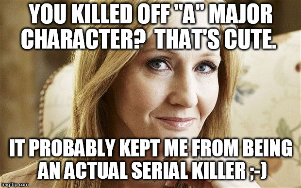 "jk rowling | YOU KILLED OFF ""A"" MAJOR CHARACTER?  THAT'S CUTE. IT PROBABLY KEPT ME FROM BEING AN ACTUAL SERIAL KILLER ;-) 