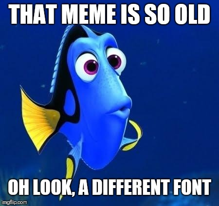 dory forgets | THAT MEME IS SO OLD OH LOOK, A DIFFERENT FONT | image tagged in dory forgets | made w/ Imgflip meme maker