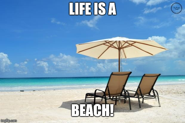 Beach | LIFE IS A BEACH! | image tagged in beach | made w/ Imgflip meme maker