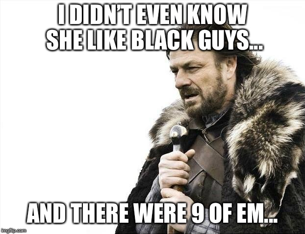 Brace Yourselves X is Coming Meme | I DIDN'T EVEN KNOW SHE LIKE BLACK GUYS... AND THERE WERE 9 OF EM... | image tagged in memes,brace yourselves x is coming | made w/ Imgflip meme maker