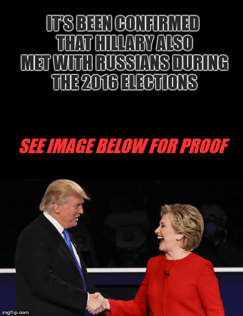 Photographic Evidence  | IT'S BEEN CONFIRMED THAT HILLARY ALSO MET WITH RUSSIANS DURING THE 2016 ELECTIONS SEE IMAGE BELOW FOR PROOF | image tagged in memes,political meme,trump russia collusion,hillary clinton,donald trump is an idiot | made w/ Imgflip meme maker
