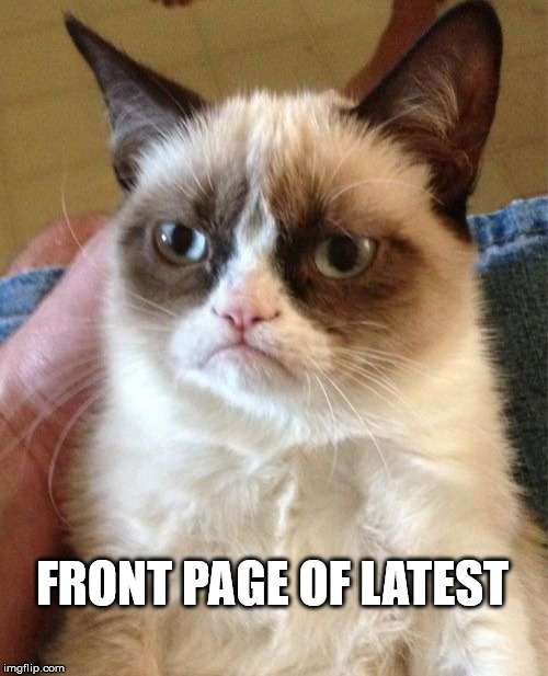Grumpy Cat Meme | FRONT PAGE OF LATEST | image tagged in memes,grumpy cat | made w/ Imgflip meme maker
