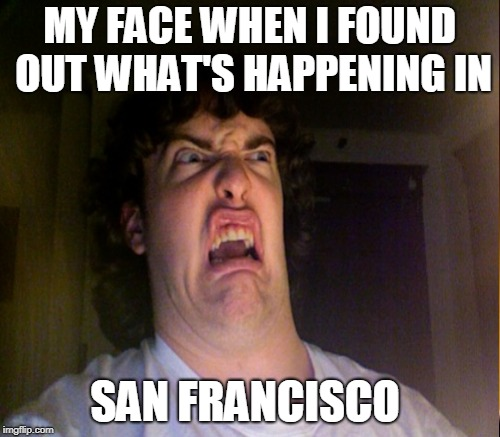 Look it up: ld6qYJe4pRs | MY FACE WHEN I FOUND OUT WHAT'S HAPPENING IN SAN FRANCISCO | image tagged in san francisco,oh no,democrats,feces,junkie,memes | made w/ Imgflip meme maker