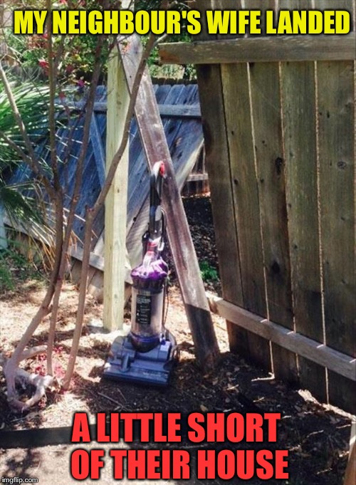 That's gonna leave a mark. | MY NEIGHBOUR'S WIFE LANDED A LITTLE SHORT OF THEIR HOUSE | image tagged in vacuum cleaner,neighbors,wife,memes,funny | made w/ Imgflip meme maker