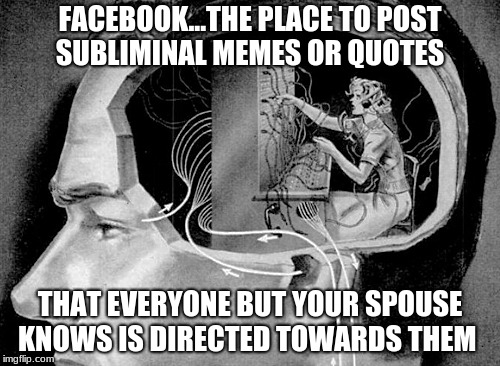 FACEBOOK...THE PLACE TO POST SUBLIMINAL MEMES OR QUOTES THAT EVERYONE BUT YOUR SPOUSE KNOWS IS DIRECTED TOWARDS THEM | image tagged in facebook,subliminal messages,funny,funny memes,awkward | made w/ Imgflip meme maker