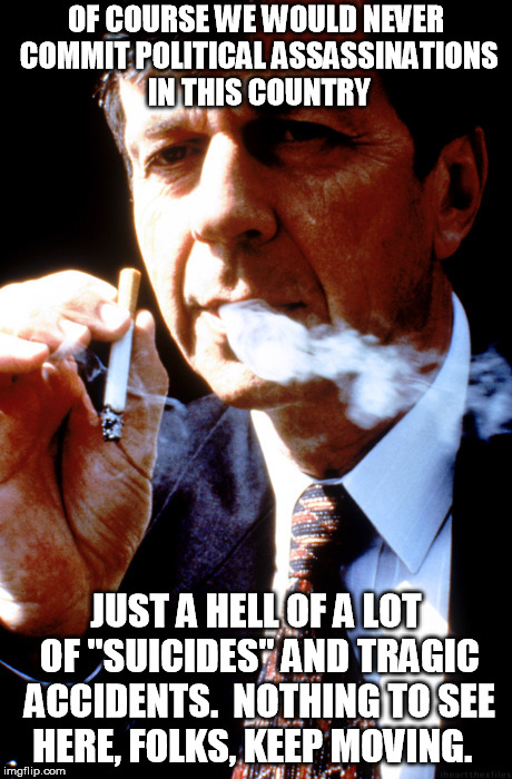 "X Files Cancer Man | OF COURSE WE WOULD NEVER COMMIT POLITICAL ASSASSINATIONS IN THIS COUNTRY JUST A HELL OF A LOT OF ""SUICIDES"" AND TRAGIC ACCIDENTS.  NOTHING T 