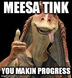 Jar Jar Binks | MEESA TINK YOU MAKIN PROGRESS | image tagged in jar jar binks | made w/ Imgflip meme maker