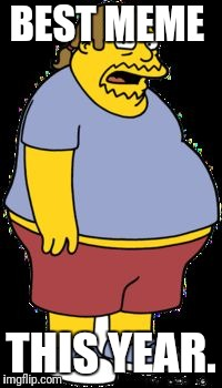 Comic book guy | BEST MEME THIS YEAR. | image tagged in comic book guy | made w/ Imgflip meme maker