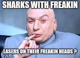 dr evil pinky | SHARKS WITH FREAKIN LASERS ON THEIR FREAKIN HEADS ? | image tagged in dr evil pinky | made w/ Imgflip meme maker