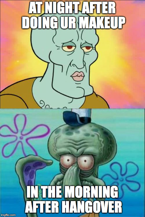 Squidward | AT NIGHT AFTER DOING UR MAKEUP IN THE MORNING AFTER HANGOVER | image tagged in memes,squidward | made w/ Imgflip meme maker