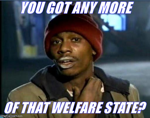 you got anymore | YOU GOT ANY MORE OF THAT WELFARE STATE? | image tagged in you got anymore | made w/ Imgflip meme maker