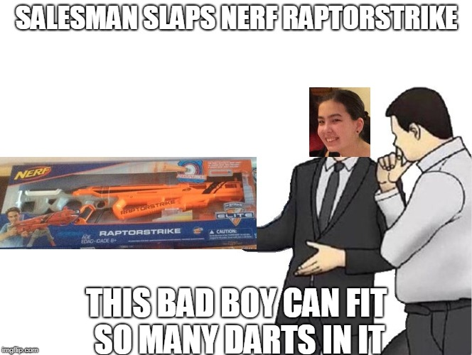 salesman slaps roof of | SALESMAN SLAPS NERF RAPTORSTRIKE THIS BAD BOY CAN FIT SO MANY DARTS IN IT | image tagged in salesman slaps roof of | made w/ Imgflip meme maker