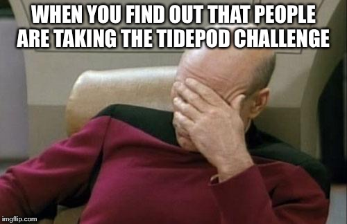 Captain Picard Facepalm Meme | WHEN YOU FIND OUT THAT PEOPLE ARE TAKING THE TIDEPOD CHALLENGE | image tagged in memes,captain picard facepalm | made w/ Imgflip meme maker