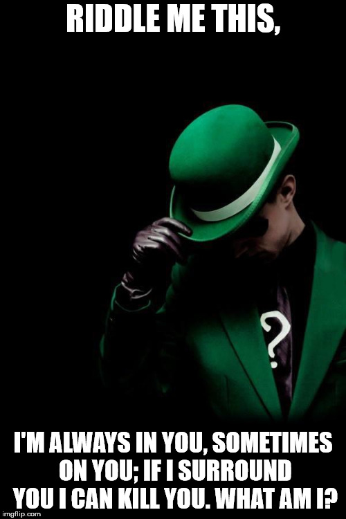 The Riddler | RIDDLE ME THIS, I'M ALWAYS IN YOU, SOMETIMES ON YOU; IF I SURROUND YOU I CAN KILL YOU. WHAT AM I? | image tagged in the riddler | made w/ Imgflip meme maker