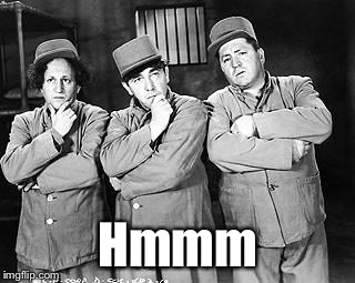 Three Stooges Thinking | Hmmm | image tagged in three stooges thinking | made w/ Imgflip meme maker