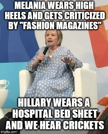 "Fashionable Hillary | MELANIA WEARS HIGH HEELS AND GETS CRITICIZED BY ""FASHION MAGAZINES"" HILLARY WEARS A HOSPITAL BED SHEET AND WE HEAR CRICKETS 