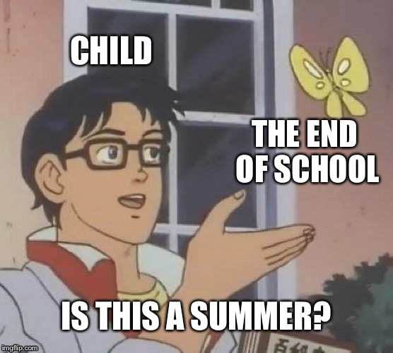 I'm back baby | CHILD THE END OF SCHOOL IS THIS A SUMMER? | image tagged in memes,is this a pigeon,summer vacation,summer | made w/ Imgflip meme maker