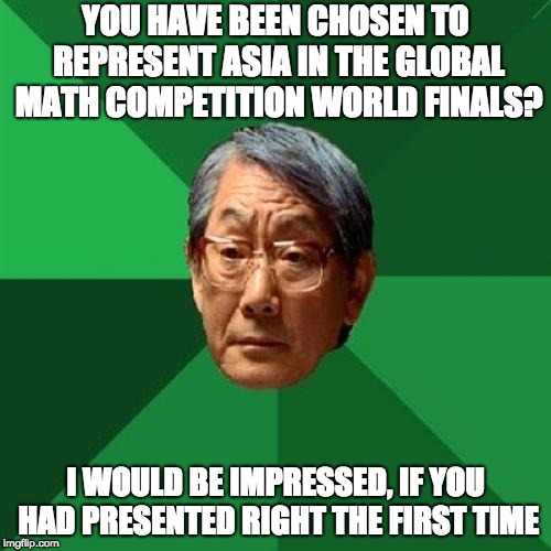 Why u no present right the first time? | YOU HAVE BEEN CHOSEN TO REPRESENT ASIA IN THE GLOBAL MATH COMPETITION WORLD FINALS? I WOULD BE IMPRESSED, IF YOU HAD PRESENTED RIGHT THE FIR | image tagged in memes,high expectations asian father | made w/ Imgflip meme maker