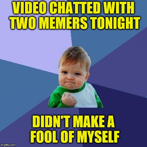 At least, I don't think I did... |  VIDEO CHATTED WITH TWO MEMERS TONIGHT; DIDN'T MAKE A FOOL OF MYSELF | image tagged in memes,success kid,imgflip users,in real life,octavia_melody,jbmemegeek | made w/ Imgflip meme maker