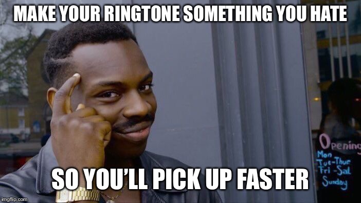 Life Advice | MAKE YOUR RINGTONE SOMETHING YOU HATE SO YOU'LL PICK UP FASTER | image tagged in memes,roll safe think about it | made w/ Imgflip meme maker