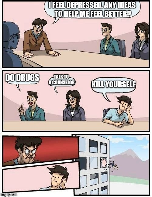Boardroom Meeting Suggestion Meme | I FEEL DEPRESSED. ANY IDEAS TO HELP ME FEEL BETTER? DO DRUGS TALK TO A COUNSELOR KILL YOURSELF | image tagged in memes,boardroom meeting suggestion | made w/ Imgflip meme maker