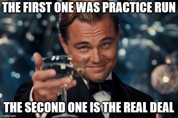 Leonardo Dicaprio Cheers Meme | THE FIRST ONE WAS PRACTICE RUN THE SECOND ONE IS THE REAL DEAL | image tagged in memes,leonardo dicaprio cheers | made w/ Imgflip meme maker