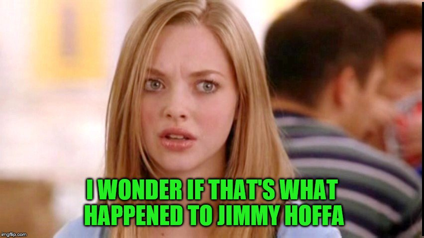 Dumb Blonde | I WONDER IF THAT'S WHAT HAPPENED TO JIMMY HOFFA | image tagged in dumb blonde | made w/ Imgflip meme maker