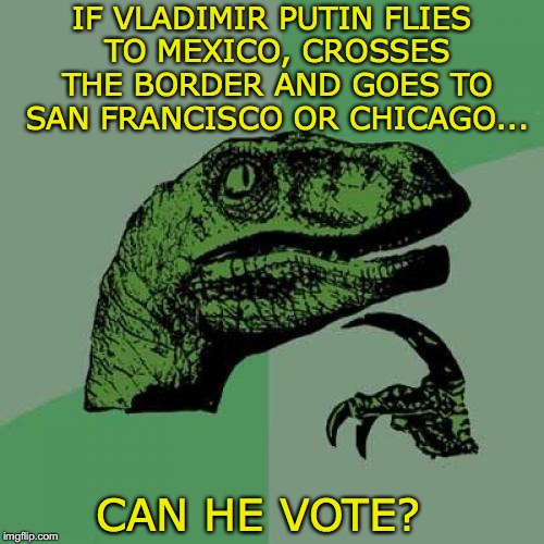 Philosoraptor Meme | IF VLADIMIR PUTIN FLIES TO MEXICO, CROSSES THE BORDER AND GOES TO SAN FRANCISCO OR CHICAGO... CAN HE VOTE? | image tagged in memes,philosoraptor,vladimir putin,voters,immigration,theory | made w/ Imgflip meme maker