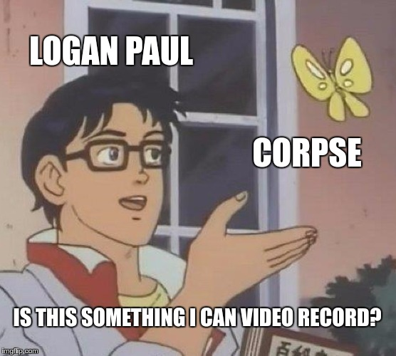 Is This A Pigeon Meme | LOGAN PAUL CORPSE IS THIS SOMETHING I CAN VIDEO RECORD? | image tagged in memes,is this a pigeon | made w/ Imgflip meme maker