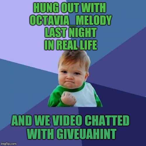 It's a good day when you get to hang with your besties in real life! Thanks Octavia for connecting with me while you were here!  | HUNG OUT WITH OCTAVIA_MELODY LAST NIGHT IN REAL LIFE AND WE VIDEO CHATTED WITH GIVEUAHINT | image tagged in memes,success kid,jbmemegeek,octavia_melody | made w/ Imgflip meme maker