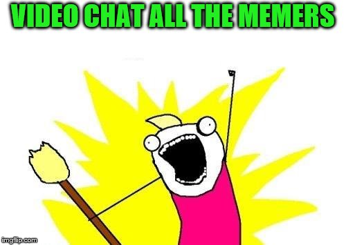 X All The Y Meme | VIDEO CHAT ALL THE MEMERS | image tagged in memes,x all the y | made w/ Imgflip meme maker
