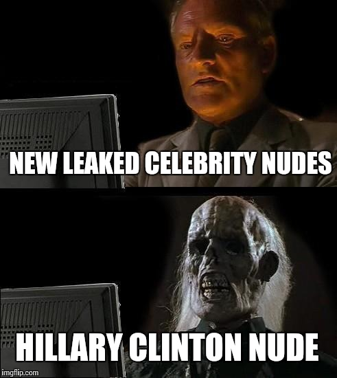 Ill Just Wait Here Meme | NEW LEAKED CELEBRITY NUDES HILLARY CLINTON NUDE | image tagged in memes,ill just wait here | made w/ Imgflip meme maker