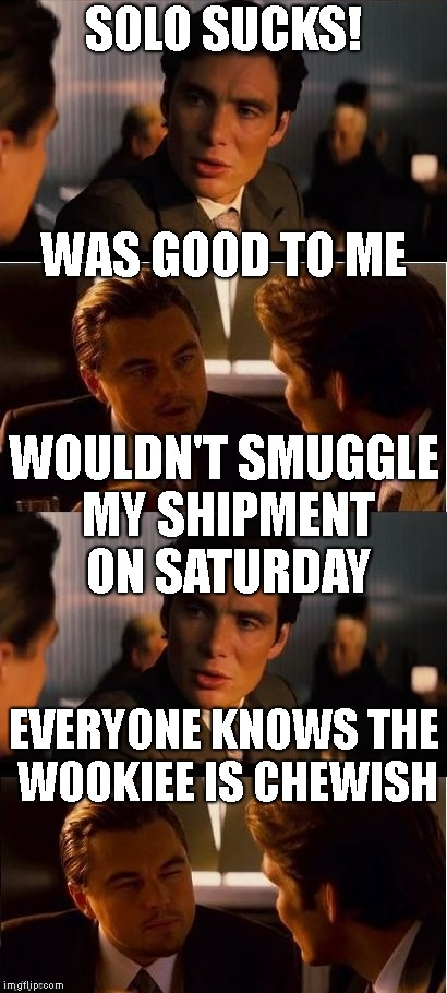 Unhappy Life Day | SOLO SUCKS! EVERYONE KNOWS THE WOOKIEE IS CHEWISH WAS GOOD TO ME WOULDN'T SMUGGLE MY SHIPMENT ON SATURDAY | image tagged in seasick inception,inception,wookiee,star wars,solo,han solo | made w/ Imgflip meme maker