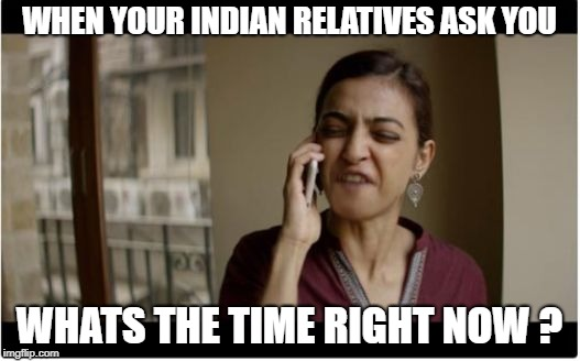 annoying relatives | WHEN YOUR INDIAN RELATIVES ASK YOU WHATS THE TIME RIGHT NOW ? | image tagged in sacred games,relatives | made w/ Imgflip meme maker
