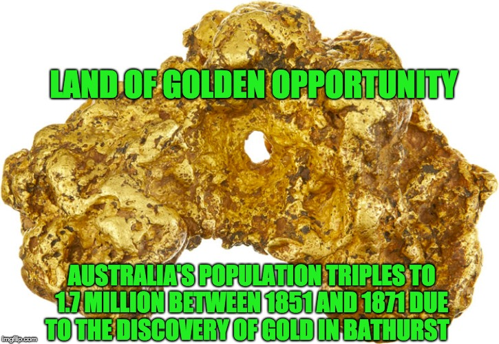 1299EDN Major motivations for early immigration to Australia | LAND OF GOLDEN OPPORTUNITY AUSTRALIA'S POPULATION TRIPLES TO 1.7 MILLION BETWEEN 1851 AND 1871 DUE TO THE DISCOVERY OF GOLD IN BATHURST | image tagged in meanwhile in australia | made w/ Imgflip meme maker
