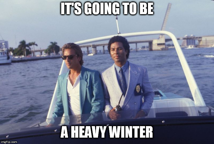 miami vice boat | IT'S GOING TO BE A HEAVY WINTER | image tagged in miami vice boat | made w/ Imgflip meme maker
